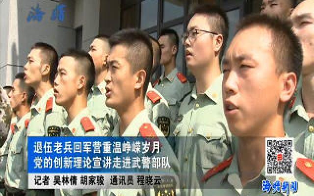 退伍老兵回军营重温峥嵘岁月 党的创新理论宣讲走进武警部队