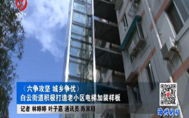 (六争攻坚 城乡争优)白云街道积极打造老小区电梯加装样板